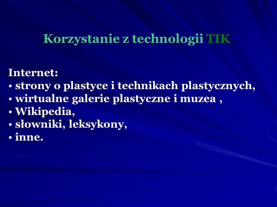 Korzystanie z technologii TIK Internet: strony o plastyce i technikach plastycznych, wirtualne galerie plastyczne i muzea, Wikipedia, słowniki, leksykony, inne.