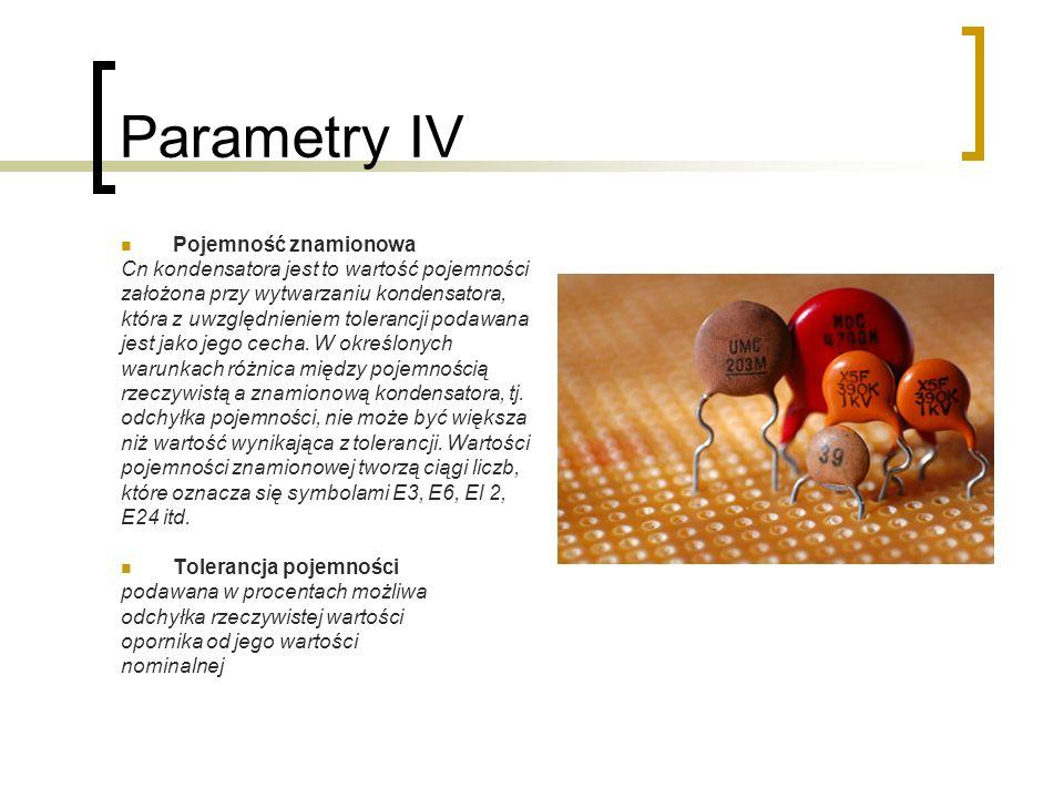 Parametry IV Pojemność znamionowa Cn kondensatora jest to wartość pojemności założona przy wytwarzaniu kondensatora, która z uwzględnieniem tolerancji podawana jest jako jego cecha.