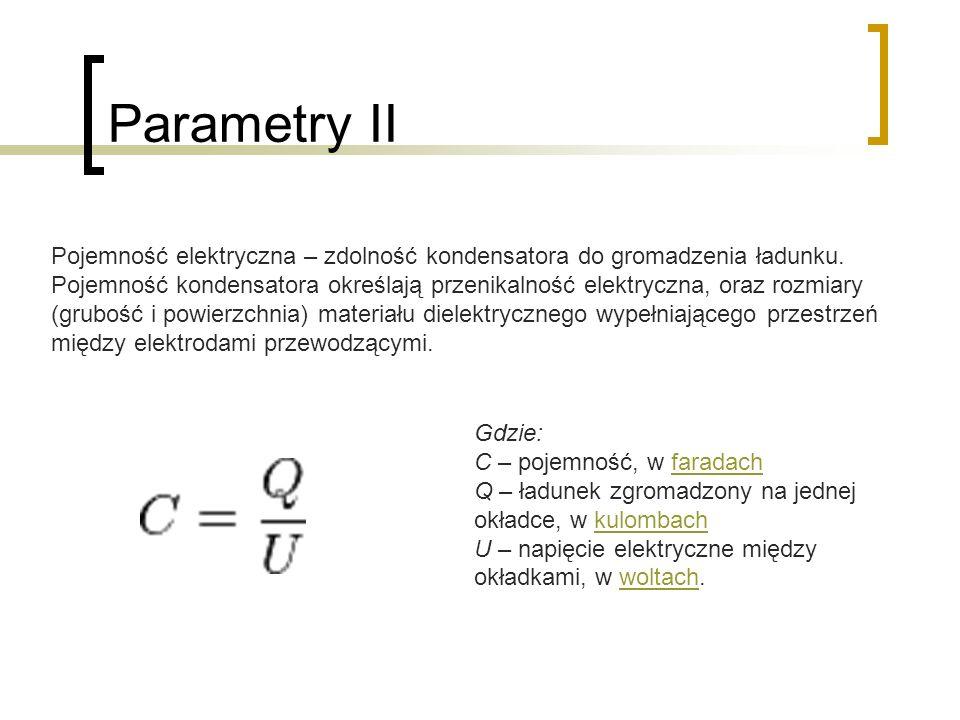 Parametry II Gdzie: C – pojemność, w faradachfaradach Q – ładunek zgromadzony na jednej okładce, w kulombachkulombach U – napięcie elektryczne między okładkami, w woltach.woltach Pojemność elektryczna – zdolność kondensatora do gromadzenia ładunku.