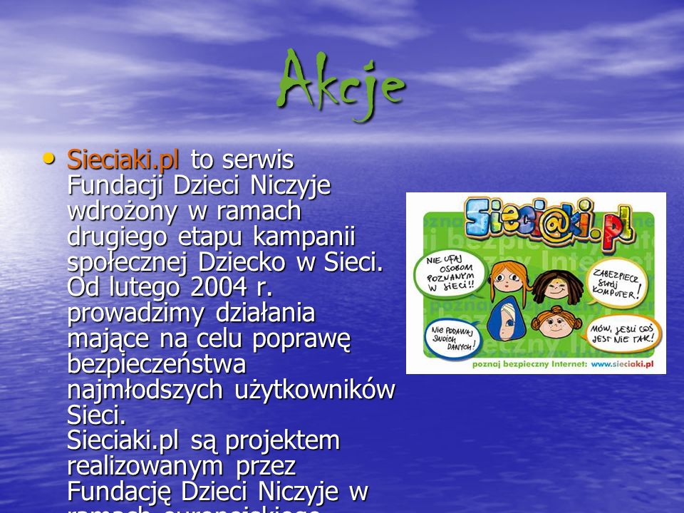 Akcje Sieciaki.pl to serwis Fundacji Dzieci Niczyje wdrożony w ramach drugiego etapu kampanii społecznej Dziecko w Sieci. Od lutego 2004 r. prowadzimy