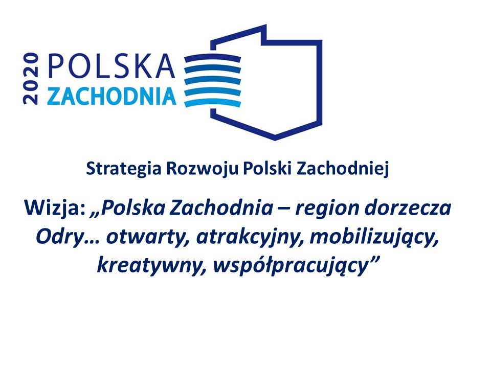 Strategia Rozwoju Polski Zachodniej Wizja: Polska Zachodnia – region dorzecza Odry… otwarty, atrakcyjny, mobilizujący, kreatywny, współpracujący