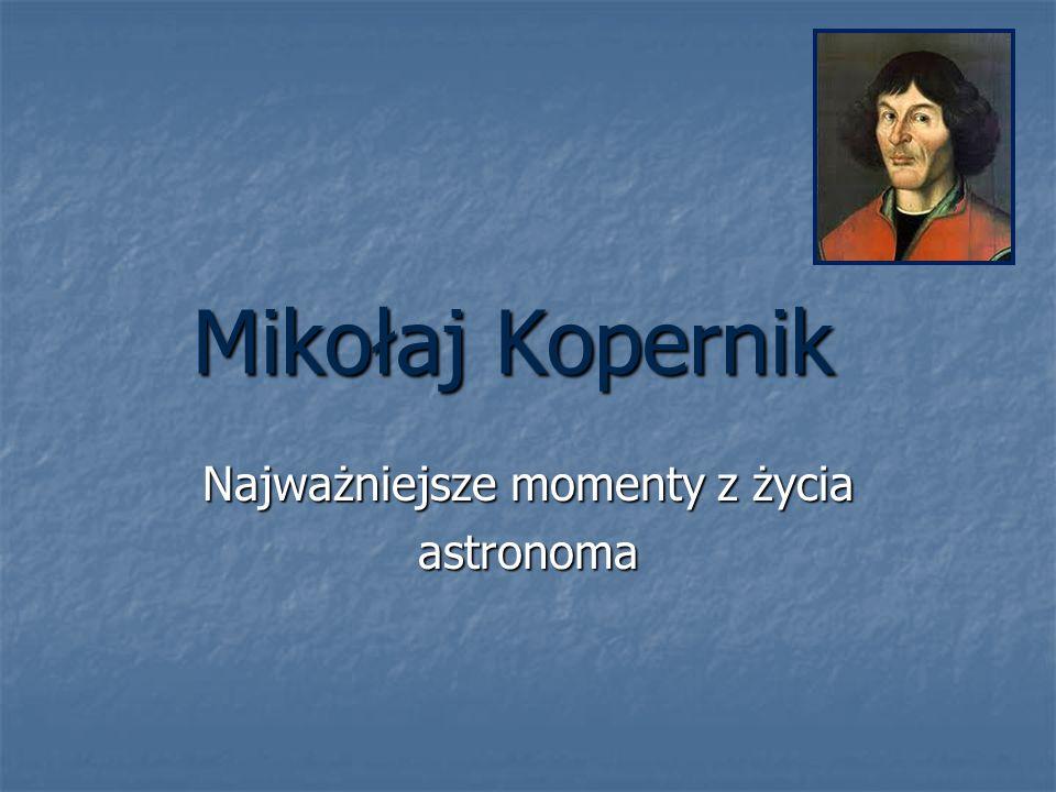 Mikołaj Kopernik Najważniejsze momenty z życia astronoma