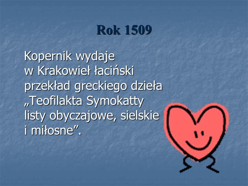 Rok 1509 Kopernik wydaje w Krakowieł łaciński przekład greckiego dzieła Teofilakta Symokatty listy obyczajowe, sielskie i miłosne. Kopernik wydaje w K