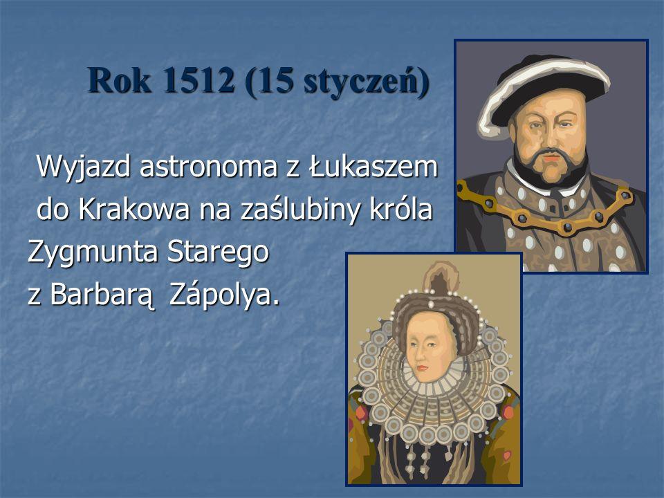 Rok 1512 (15 styczeń) Wyjazd astronoma z Łukaszem Wyjazd astronoma z Łukaszem do Krakowa na zaślubiny króla do Krakowa na zaślubiny króla Zygmunta Sta