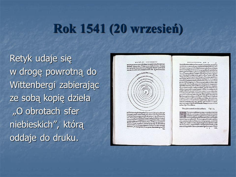 Rok 1541 (20 wrzesień) Retyk udaje się w drogę powrotną do Wittenbergi zabierając ze sobą kopię dzieła O obrotach sfer O obrotach sfer niebieskich, kt