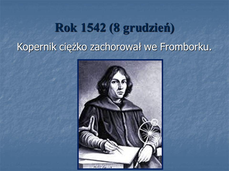 Rok 1542 (8 grudzień) Kopernik ciężko zachorował we Fromborku. Kopernik ciężko zachorował we Fromborku.