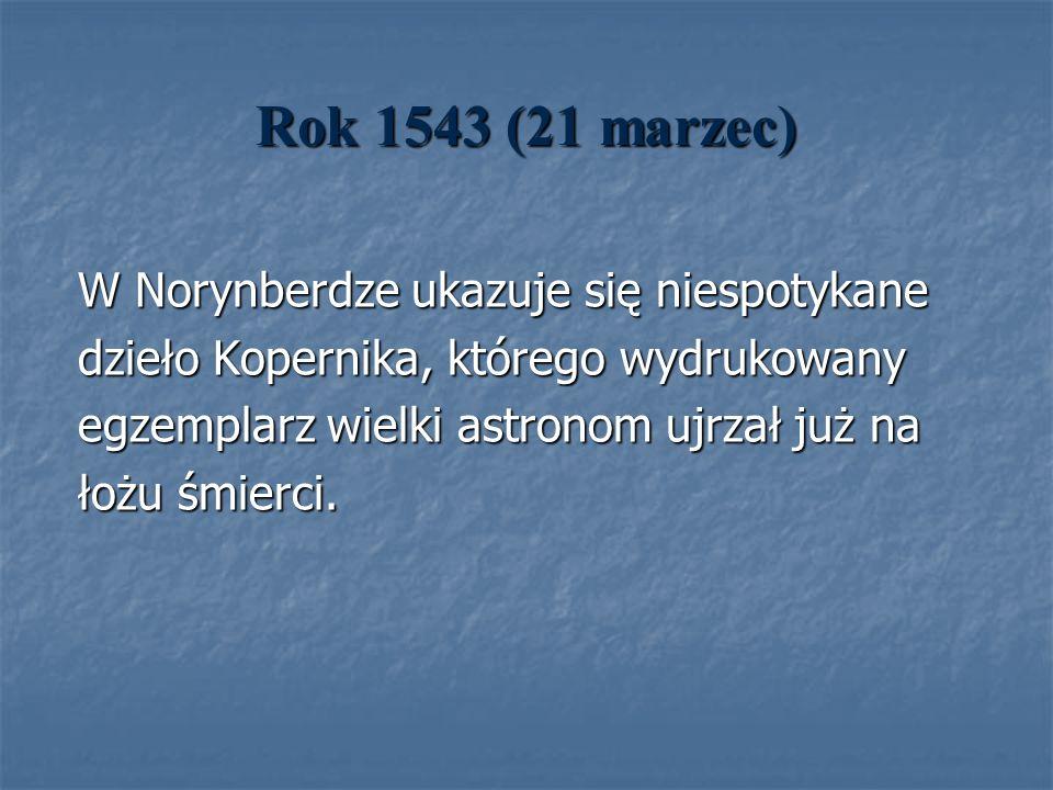 Rok 1543 (21 marzec) W Norynberdze ukazuje się niespotykane W Norynberdze ukazuje się niespotykane dzieło Kopernika, którego wydrukowany dzieło Kopern