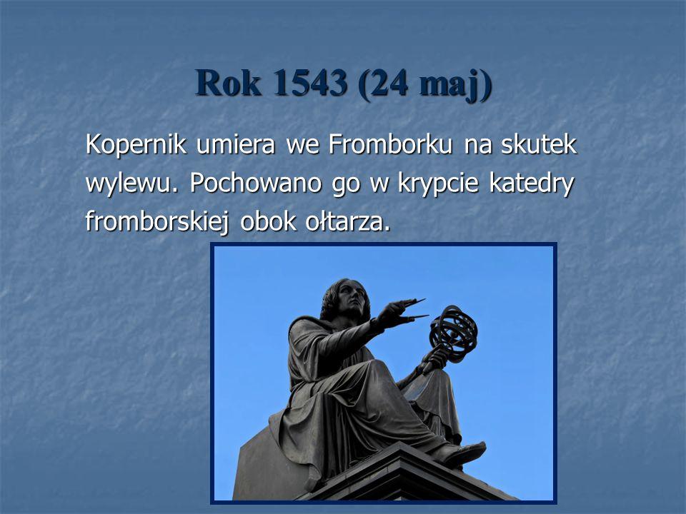 Rok 1543 (24 maj) Kopernik umiera we Fromborku na skutek Kopernik umiera we Fromborku na skutek wylewu. Pochowano go w krypcie katedry wylewu. Pochowa