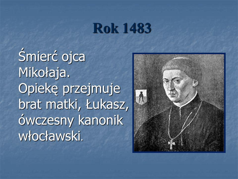 Rok 1483 Śmierć ojca Mikołaja. Opiekę przejmuje brat matki, Łukasz, ówczesny kanonik włocławski.