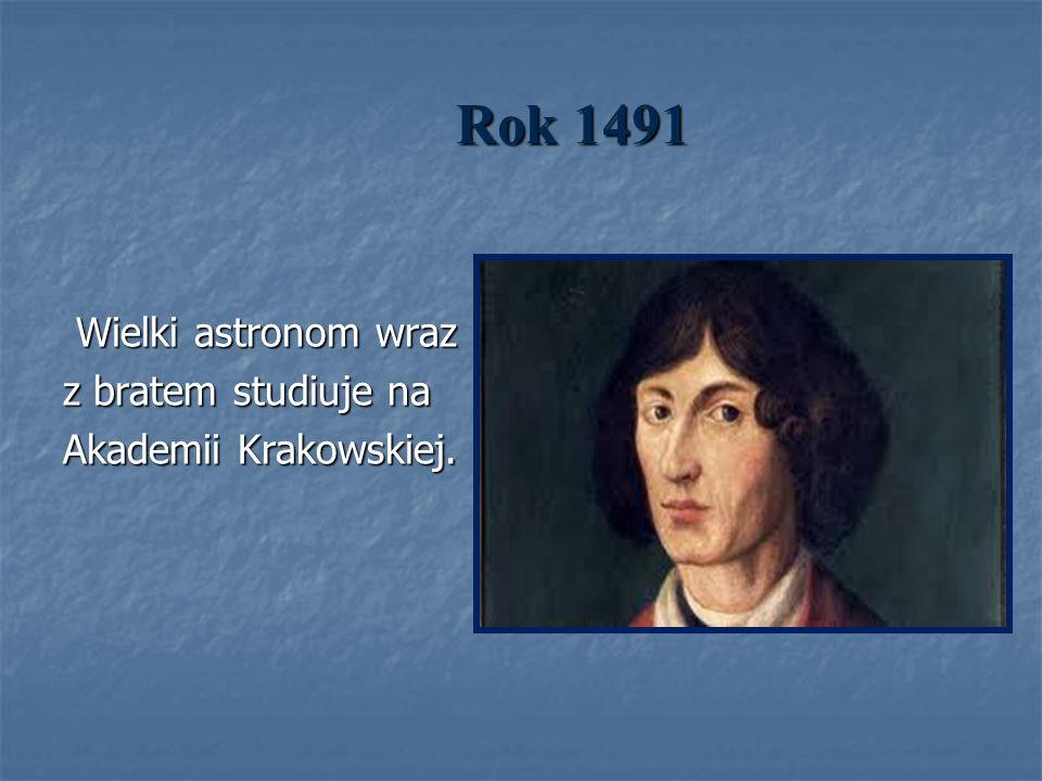 Rok 1491 Wielki astronom wraz Wielki astronom wraz z bratem studiuje na Akademii Krakowskiej.