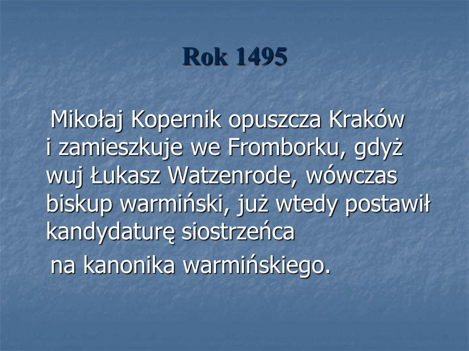 Rok 1495 Mikołaj Kopernik opuszcza Kraków i zamieszkuje we Fromborku, gdyż wuj Łukasz Watzenrode, wówczas biskup warmiński, już wtedy postawił kandyda