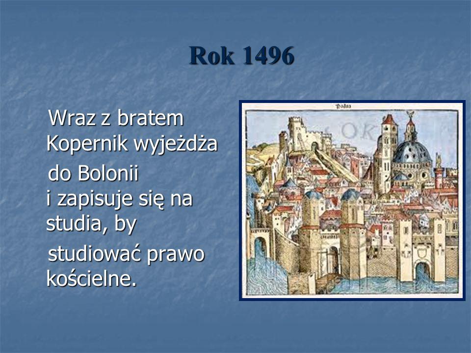 Rok 1496 Wraz z bratem Kopernik wyjeżdża Wraz z bratem Kopernik wyjeżdża do Bolonii i zapisuje się na studia, by do Bolonii i zapisuje się na studia,