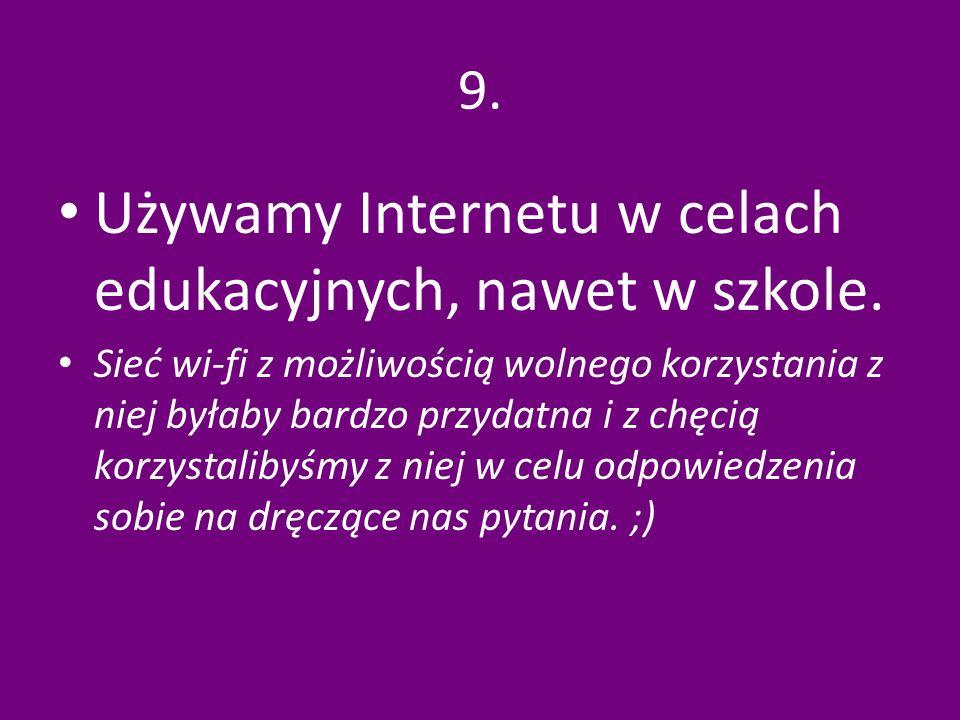 9. Używamy Internetu w celach edukacyjnych, nawet w szkole.