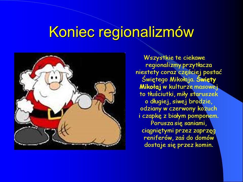 Koniec regionalizmów Wszystkie te ciekawe regionalizmy przytłacza niestety coraz częściej postać Świętego Mikołaja. Święty Mikołaj w kulturze masowej