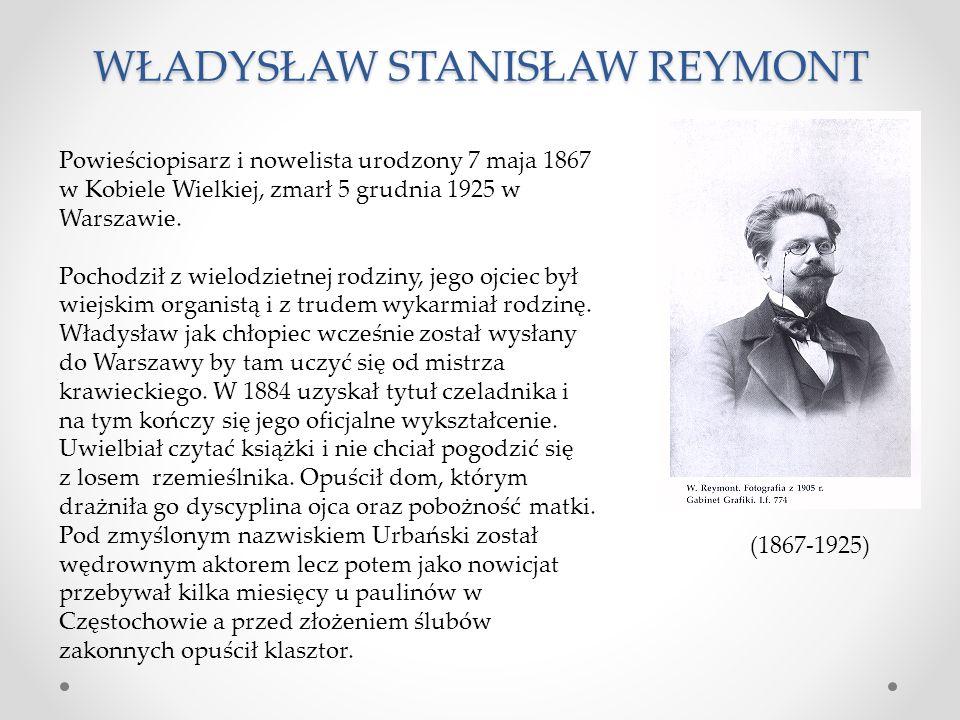 WŁADYSŁAW STANISŁAW REYMONT (1867-1925) Powieściopisarz i nowelista urodzony 7 maja 1867 w Kobiele Wielkiej, zmarł 5 grudnia 1925 w Warszawie. Pochodz