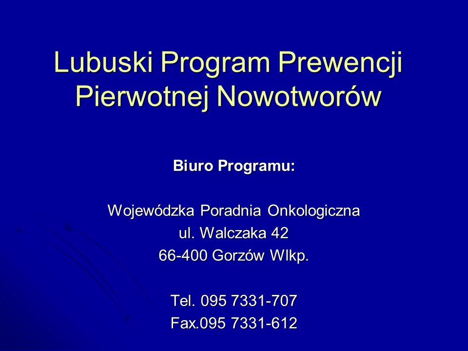 Lubuski Program Prewencji Pierwotnej Nowotworów Biuro Programu: Wojewódzka Poradnia Onkologiczna ul. Walczaka 42 66-400 Gorzów Wlkp. Tel. 095 7331-707