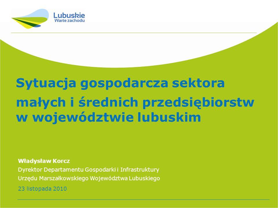 Sytuacja gospodarcza sektora małych i średnich przedsiębiorstw w województwie lubuskim Władysław Korcz Dyrektor Departamentu Gospodarki i Infrastruktu