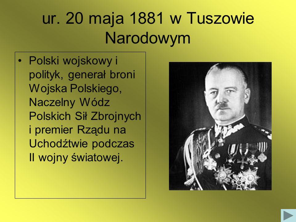 ur. 20 maja 1881 w Tuszowie Narodowym Polski wojskowy i polityk, generał broni Wojska Polskiego, Naczelny Wódz Polskich Sił Zbrojnych i premier Rządu