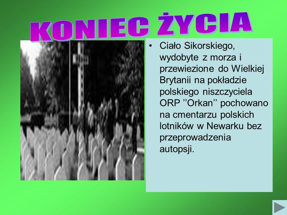 Ciało Sikorskiego, wydobyte z morza i przewiezione do Wielkiej Brytanii na pokładzie polskiego niszczyciela ORP Orkan pochowano na cmentarzu polskich