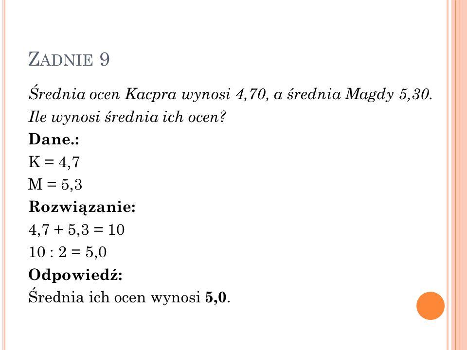 Z ADNIE 9 Średnia ocen Kacpra wynosi 4,70, a średnia Magdy 5,30. Ile wynosi średnia ich ocen? Dane.: K = 4,7 M = 5,3 Rozwiązanie: 4,7 + 5,3 = 10 10 :