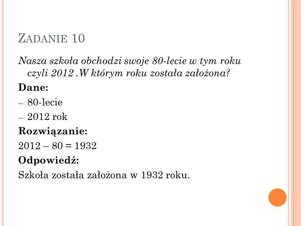 Z ADANIE 10 Nasza szkoła obchodzi swoje 80-lecie w tym roku czyli 2012.W którym roku została założona? Dane: 80-lecie 2012 rok Rozwiązanie: 2012 – 80