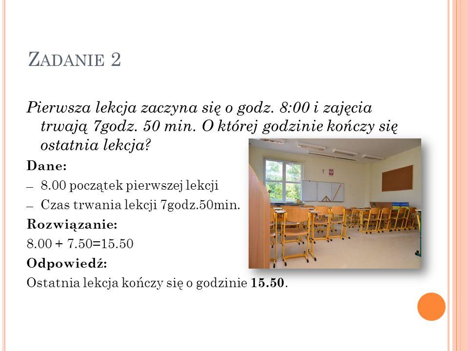 Z ADANIE 2 Pierwsza lekcja zaczyna się o godz. 8:00 i zajęcia trwają 7godz. 50 min. O której godzinie kończy się ostatnia lekcja? Dane: 8.00 początek
