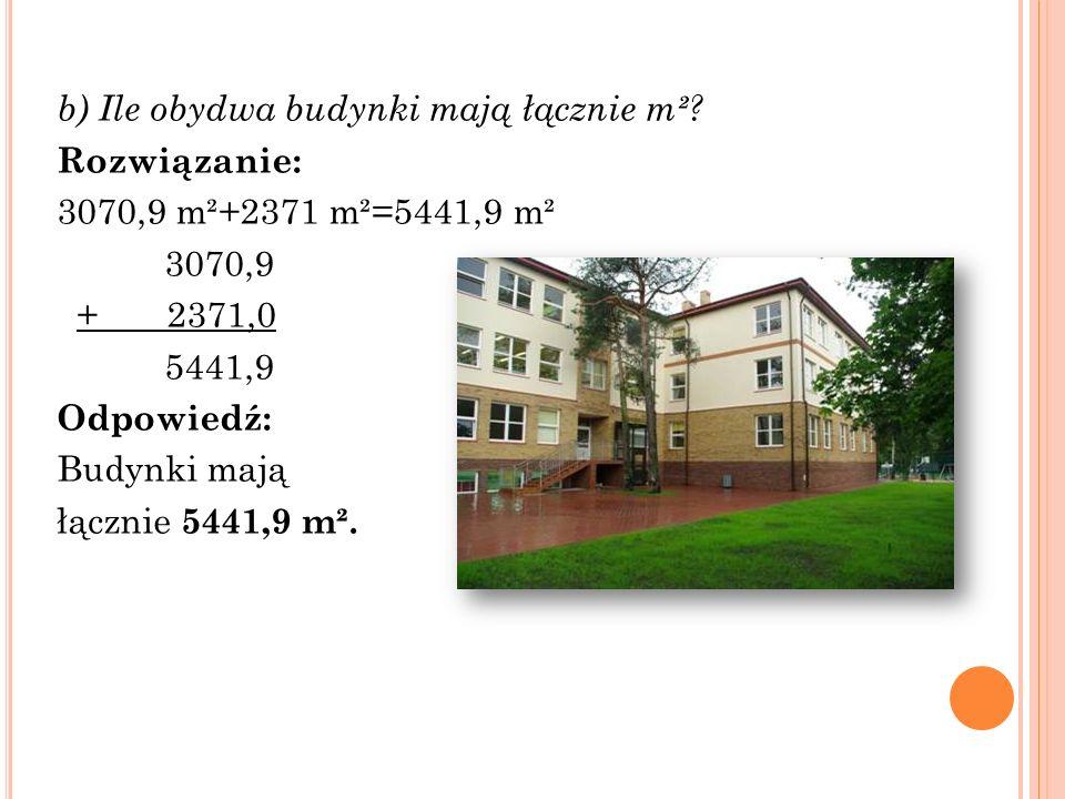 b) Ile obydwa budynki mają łącznie m²? Rozwiązanie: 3070,9 m²+2371 m²=5441,9 m² 3070,9 + 2371,0 5441,9 Odpowiedź: Budynki mają łącznie 5441,9 m².