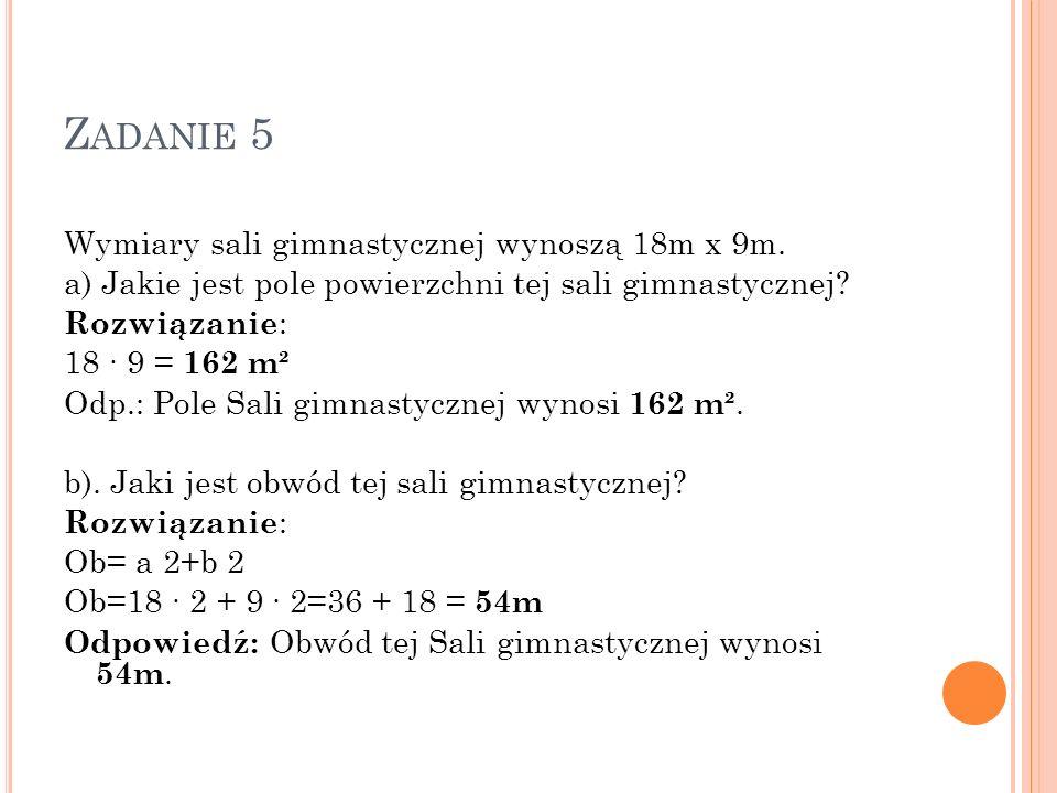 Z ADANIE 5 Wymiary sali gimnastycznej wynoszą 18m x 9m. a) Jakie jest pole powierzchni tej sali gimnastycznej? Rozwiązanie : 18 9 = 162 m² Odp.: Pole