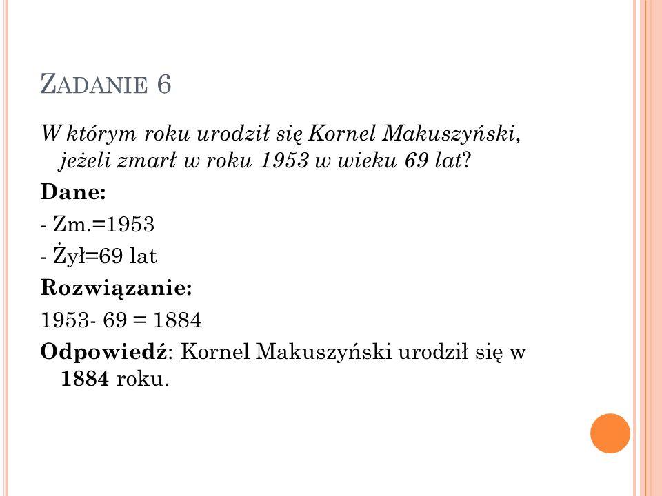 Z ADANIE 6 W którym roku urodził się Kornel Makuszyński, jeżeli zmarł w roku 1953 w wieku 69 lat ? Dane: - Zm.=1953 - Żył=69 lat Rozwiązanie: 1953- 69