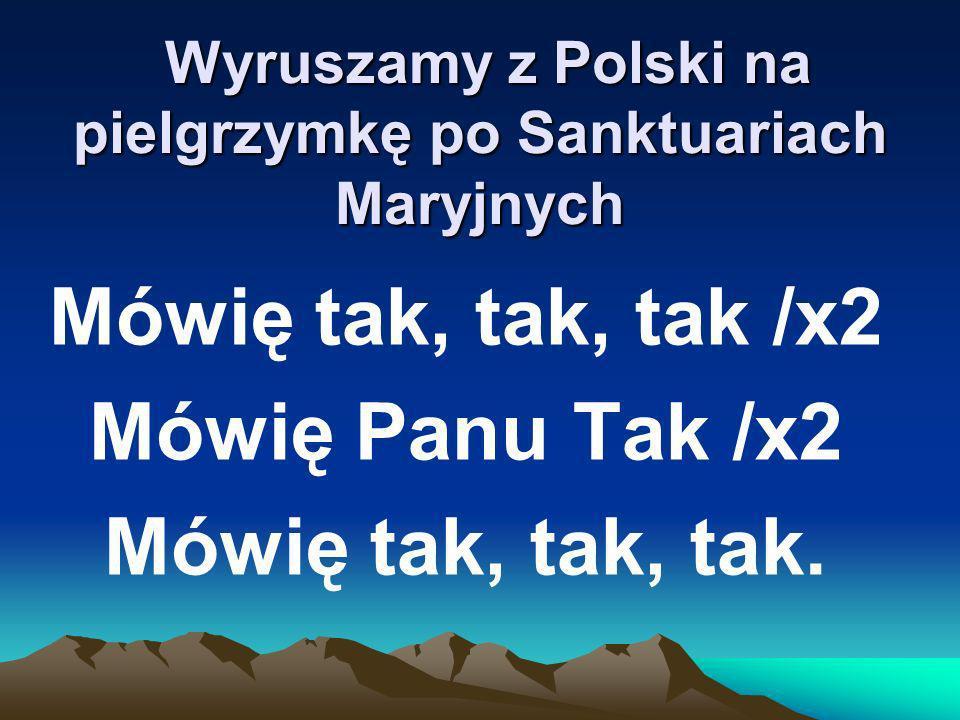 Wyruszamy z Polski na pielgrzymkę po Sanktuariach Maryjnych Wyruszamy z Polski na pielgrzymkę po Sanktuariach Maryjnych Mówię tak, tak, tak /x2 Mówię