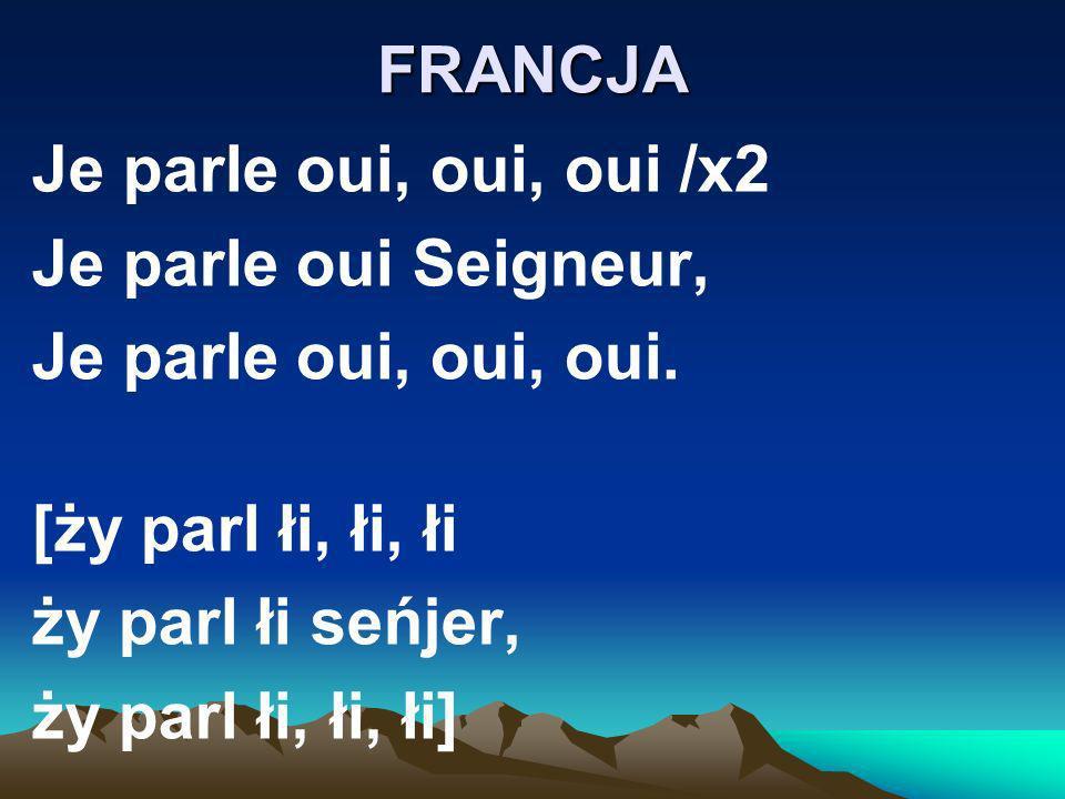 FRANCJA Je parle oui, oui, oui /x2 Je parle oui Seigneur, Je parle oui, oui, oui. [ży parl łi, łi, łi ży parl łi seńjer, ży parl łi, łi, łi]