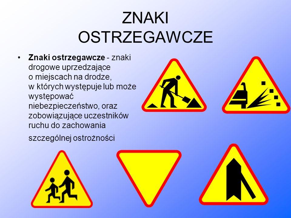 ZNAKI OSTRZEGAWCZE Znaki ostrzegawcze - znaki drogowe uprzedzające o miejscach na drodze, w których występuje lub może występować niebezpieczeństwo, oraz zobowiązujące uczestników ruchu do zachowania szczególnej ostrożności