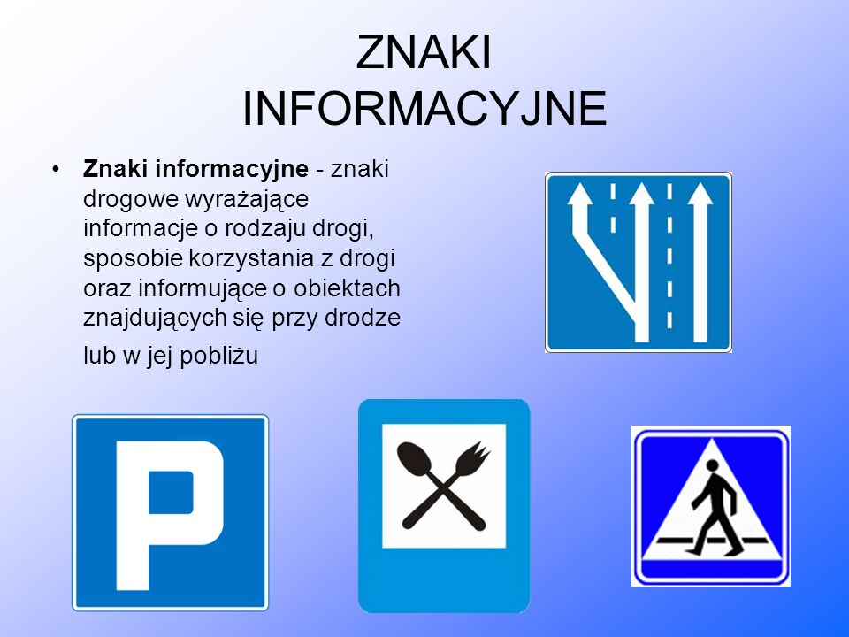 ZNAKI INFORMACYJNE Znaki informacyjne - znaki drogowe wyrażające informacje o rodzaju drogi, sposobie korzystania z drogi oraz informujące o obiektach znajdujących się przy drodze lub w jej pobliżu