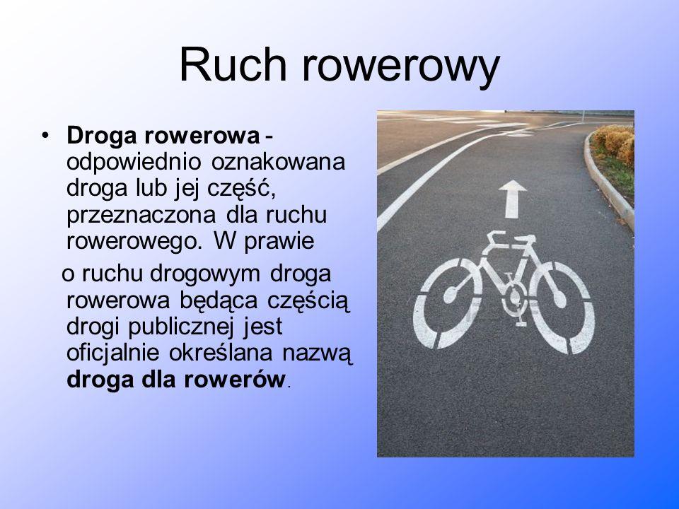 Ruch rowerowy Droga rowerowa - odpowiednio oznakowana droga lub jej część, przeznaczona dla ruchu rowerowego. W prawie o ruchu drogowym droga rowerowa