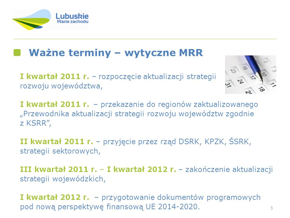3 Ważne terminy – wytyczne MRR I kwartał 2011 r. – rozpoczęcie aktualizacji strategii rozwoju województwa, I kwartał 2011 r. – przekazanie do regionów