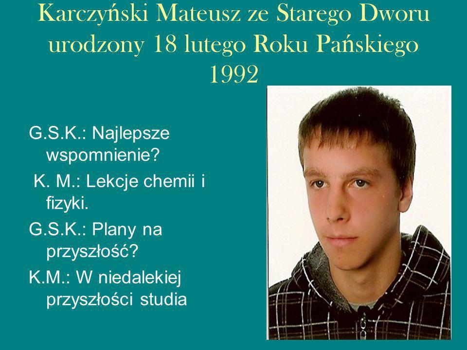 Karczy ń ski Mateusz ze Starego Dworu urodzony 18 lutego Roku Pa ń skiego 1992 G.S.K.: Najlepsze wspomnienie.