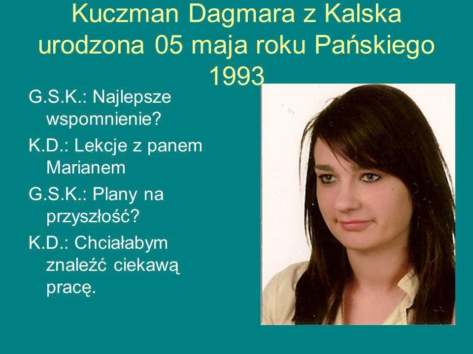 Kuczman Dagmara z Kalska urodzona 05 maja roku Pańskiego 1993 G.S.K.: Najlepsze wspomnienie.