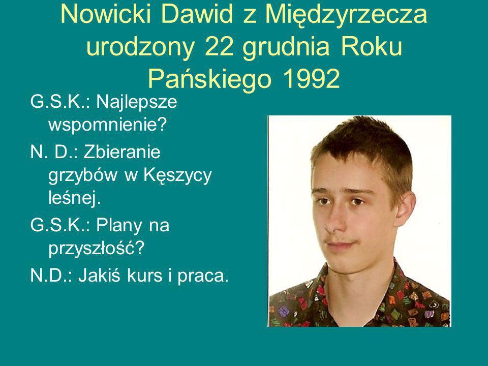 Nowicki Dawid z Międzyrzecza urodzony 22 grudnia Roku Pańskiego 1992 G.S.K.: Najlepsze wspomnienie.