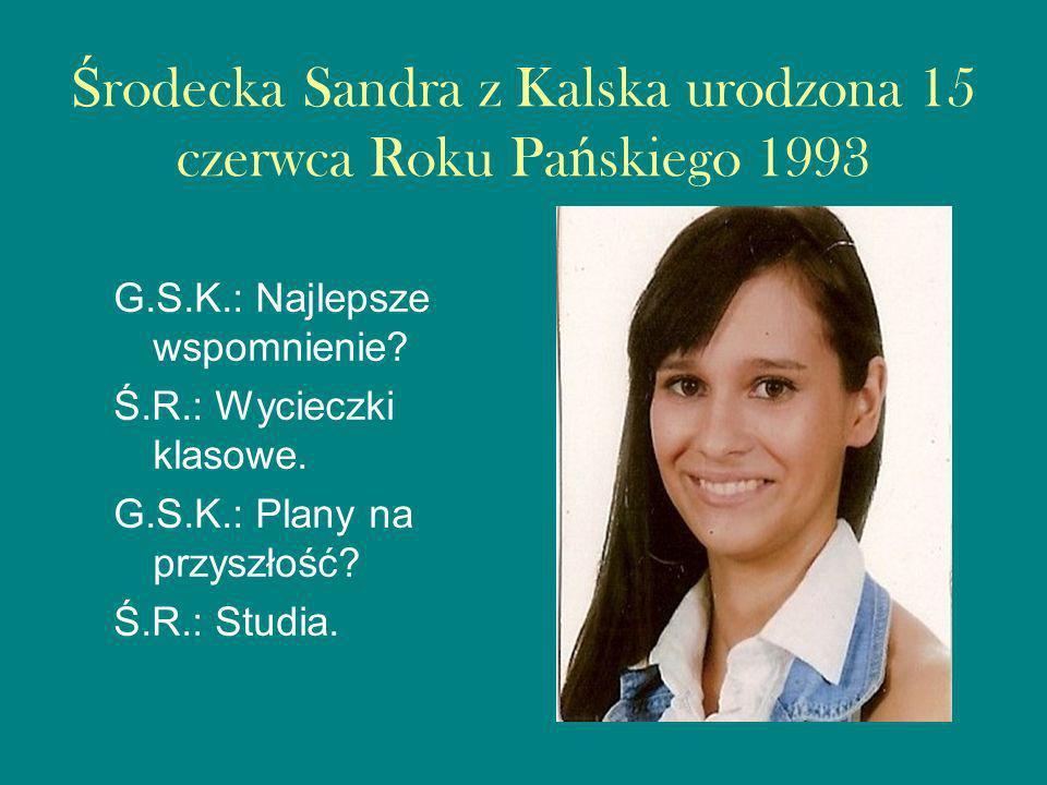 Ś rodecka Sandra z Kalska urodzona 15 czerwca Roku Pa ń skiego 1993 G.S.K.: Najlepsze wspomnienie.