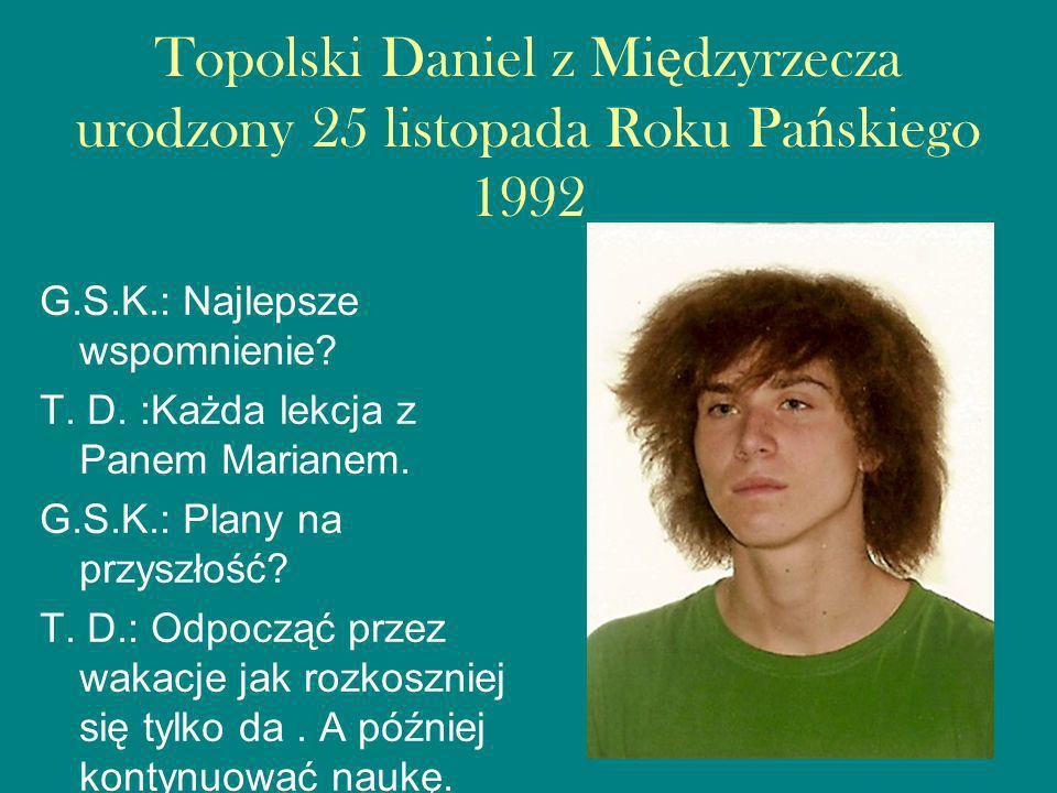 Topolski Daniel z Mi ę dzyrzecza urodzony 25 listopada Roku Pa ń skiego 1992 G.S.K.: Najlepsze wspomnienie.