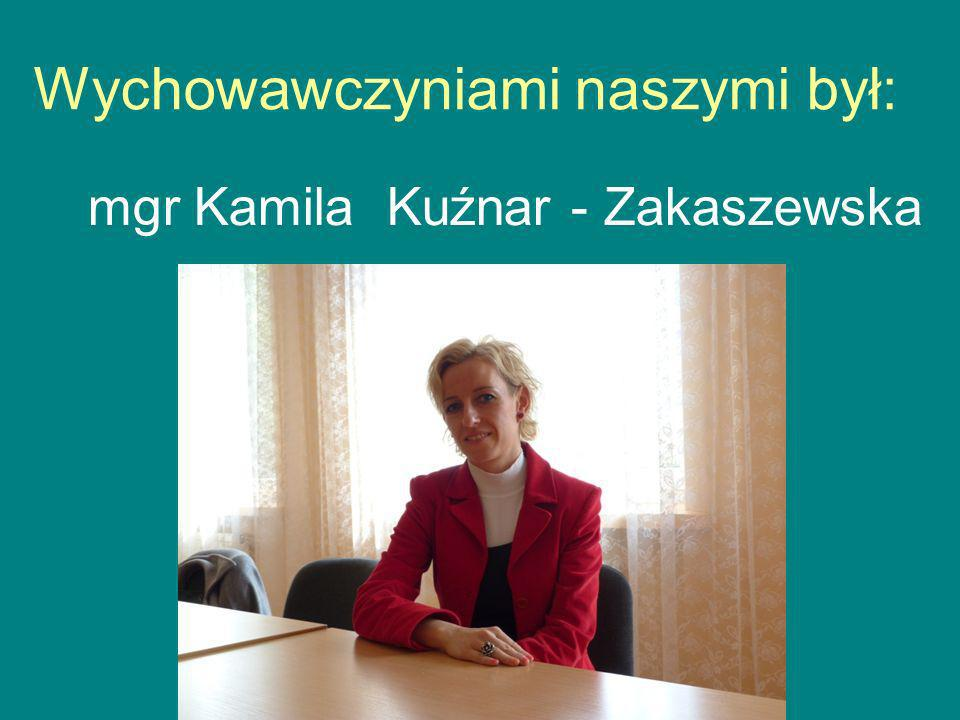 Wychowawczyniami naszymi był: mgr Kamila Kuźnar - Zakaszewska