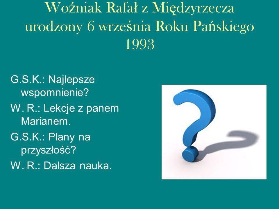 Wo ź niak Rafa ł z Mi ę dzyrzecza urodzony 6 wrze ś nia Roku Pa ń skiego 1993 G.S.K.: Najlepsze wspomnienie.