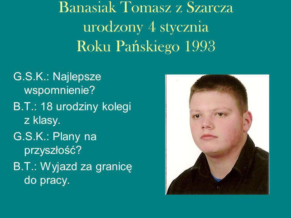 Banasiak Tomasz z Szarcza urodzony 4 stycznia Roku Pa ń skiego 1993 G.S.K.: Najlepsze wspomnienie.