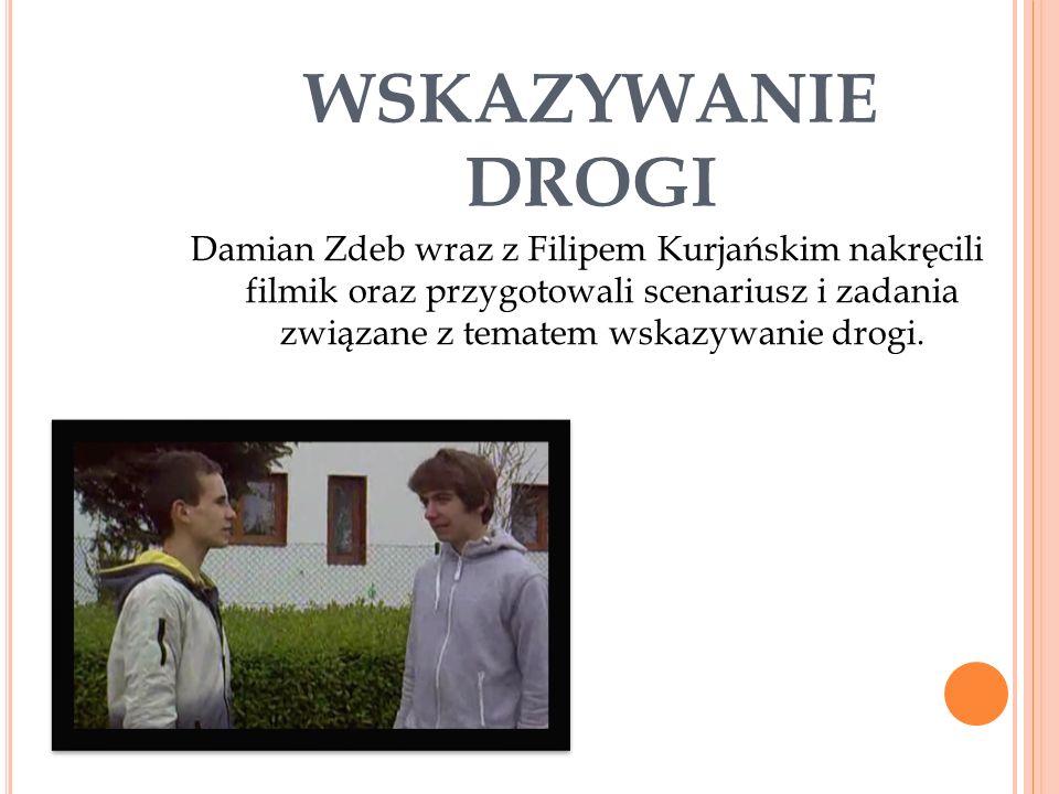 WSKAZYWANIE DROGI Damian Zdeb wraz z Filipem Kurjańskim nakręcili filmik oraz przygotowali scenariusz i zadania związane z tematem wskazywanie drogi.