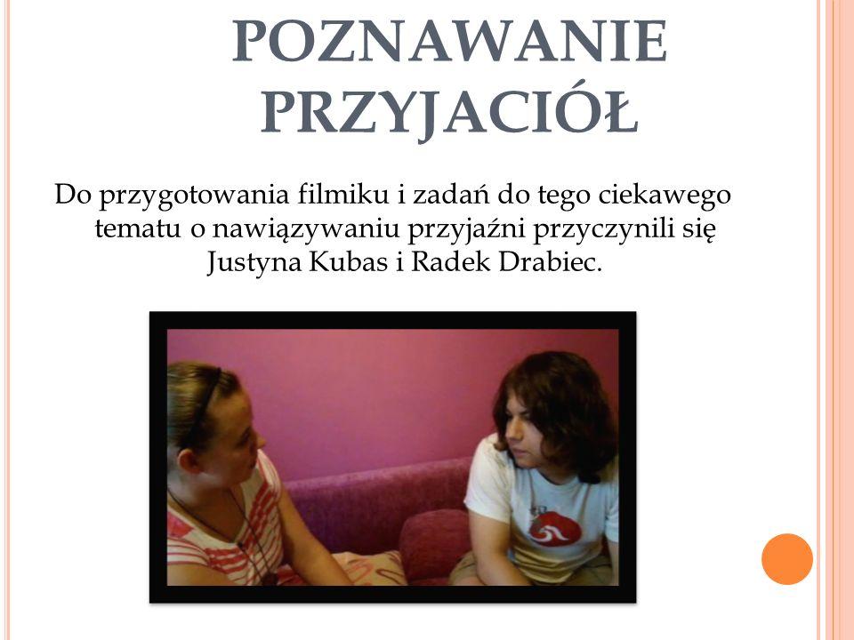 POZNAWANIE PRZYJACIÓŁ Do przygotowania filmiku i zadań do tego ciekawego tematu o nawiązywaniu przyjaźni przyczynili się Justyna Kubas i Radek Drabiec.