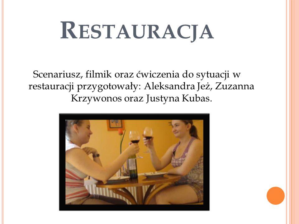 R ESTAURACJA Scenariusz, filmik oraz ćwiczenia do sytuacji w restauracji przygotowały: Aleksandra Jeż, Zuzanna Krzywonos oraz Justyna Kubas.