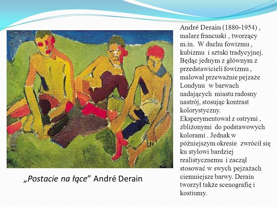 Postacie na łące André Derain André Derain ( 1880-1954), malarz francuski, tworzący m.in. W duchu fowizmu, kubizmu i sztuki tradycyjnej. Będąc jednym