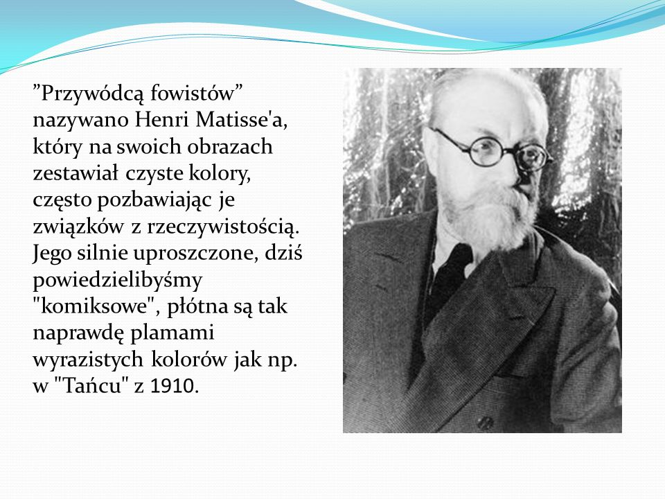Przywódcą fowistów nazywano Henri Matisse'a, który na swoich obrazach zestawiał czyste kolory, często pozbawiając je związków z rzeczywistością. Jego