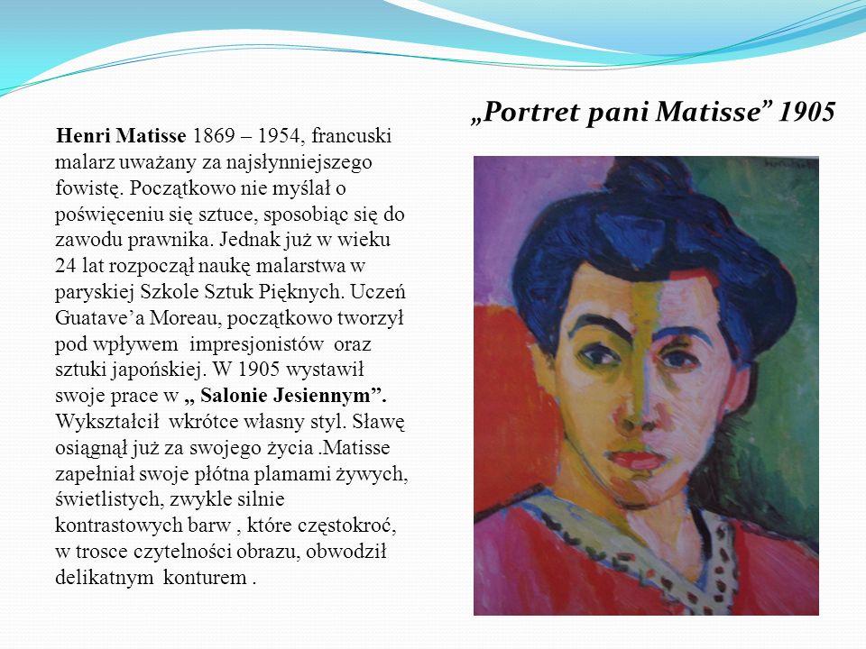 Portret pani Matisse 1905 Henri Matisse 1869 – 1954, francuski malarz uważany za najsłynniejszego fowistę. Początkowo nie myślał o poświęceniu się szt