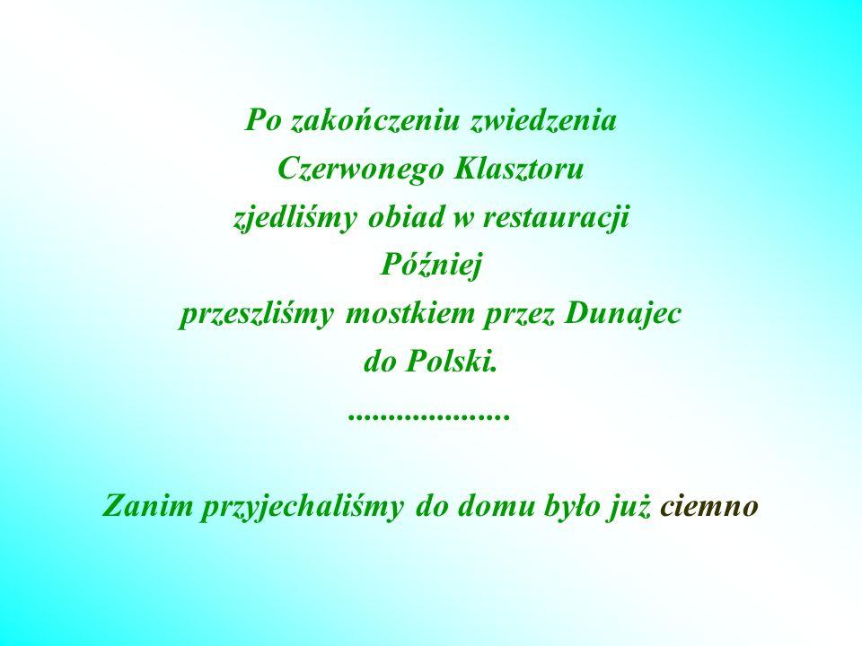 Po zakończeniu zwiedzenia Czerwonego Klasztoru zjedliśmy obiad w restauracji Później przeszliśmy mostkiem przez Dunajec do Polski.....................